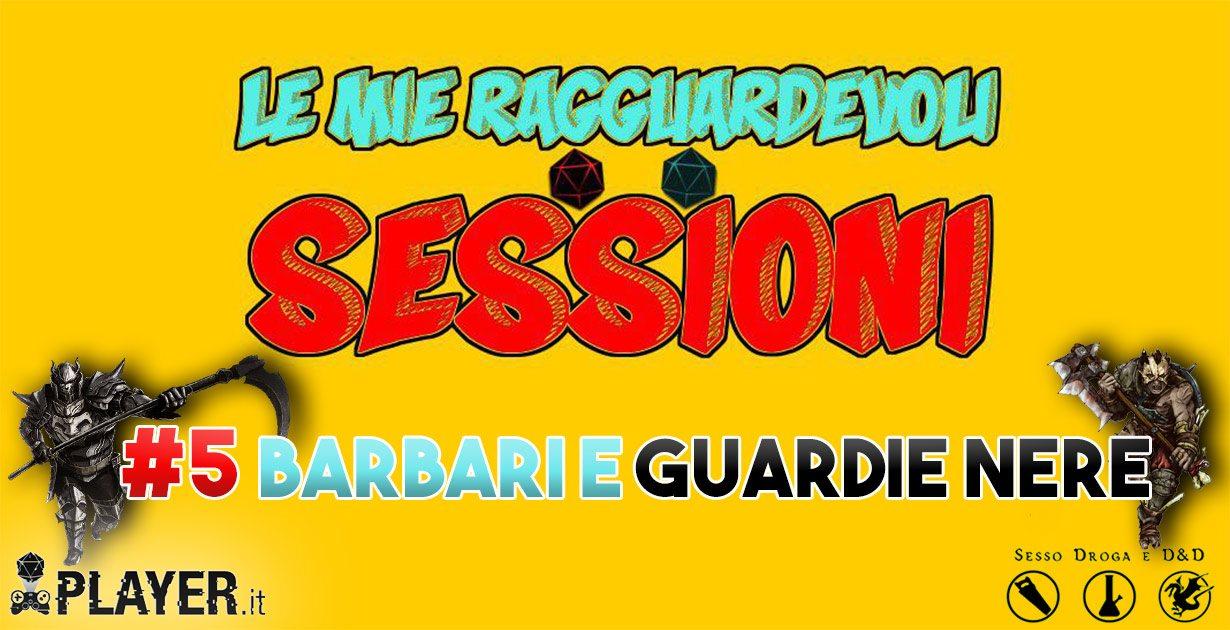 Le mie ragguardevoli sessioni #5 Barbari e Guardie Nere