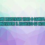Come registrare video o gameplay e condividere il risultato su Internet
