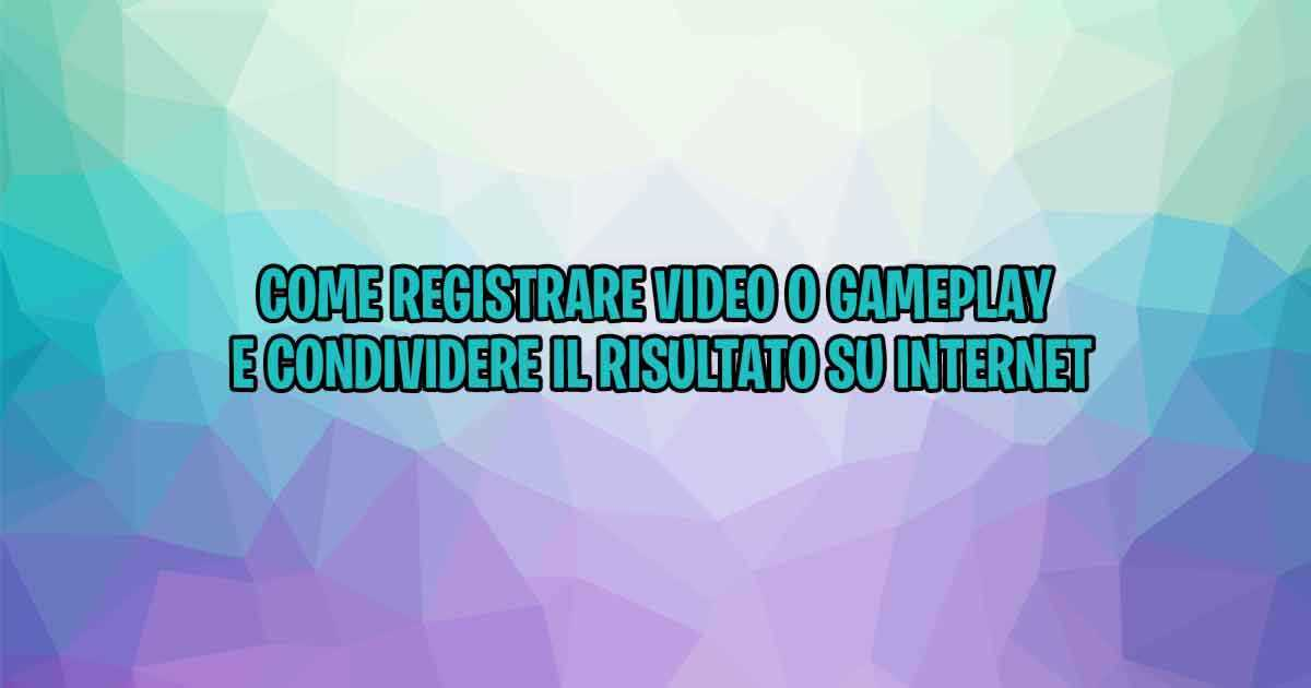 Come registrare video o gameplay e condividere il risultato su Internet